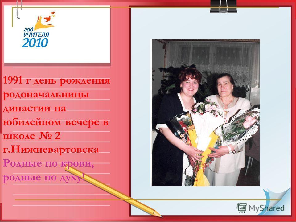 1991 г день рождения родоначальницы династии на юбилейном вечере в школе 2 г.Нижневартовска Родные по крови, родные по духу!