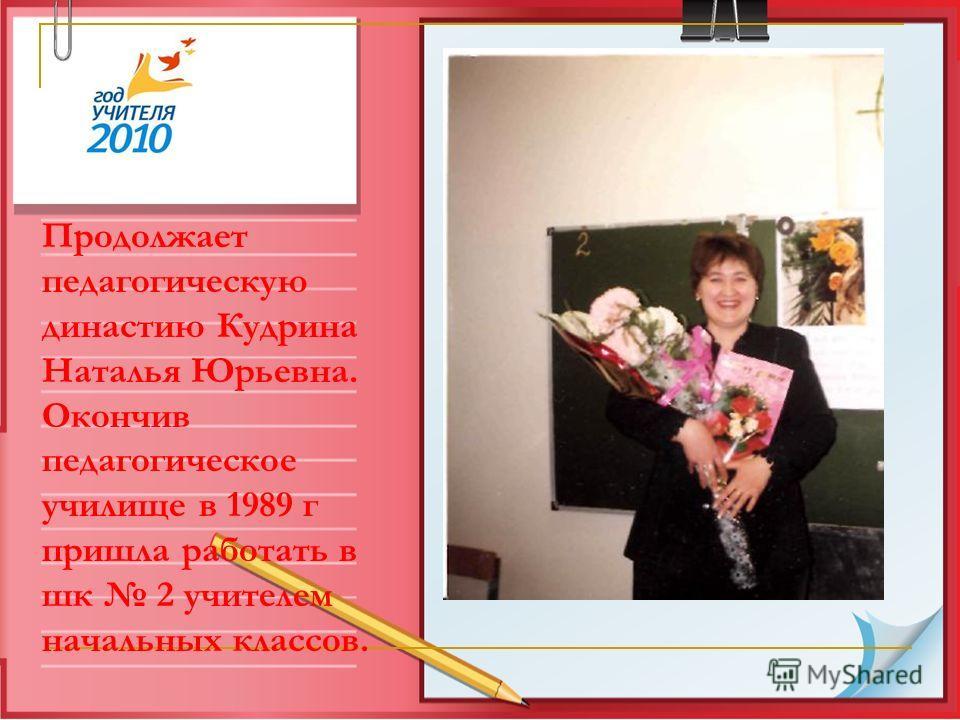Продолжает педагогическую династию Кудрина Наталья Юрьевна. Окончив педагогическое училище в 1989 г пришла работать в шк 2 учителем начальных классов.