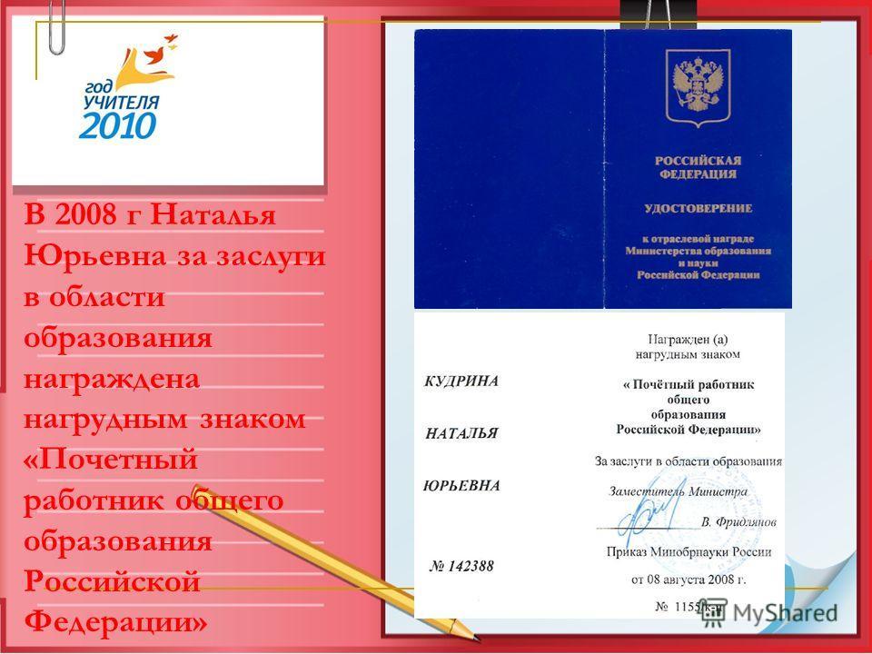 В 2008 г Наталья Юрьевна за заслуги в области образования награждена нагрудным знаком «Почетный работник общего образования Российской Федерации»