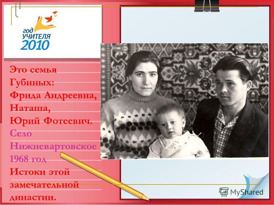 Это семья Губиных: Фрида Андреевна, Наташа, Юрий Фотеевич. Село Нижневартовское 1968 год Истоки этой замечательной династии.
