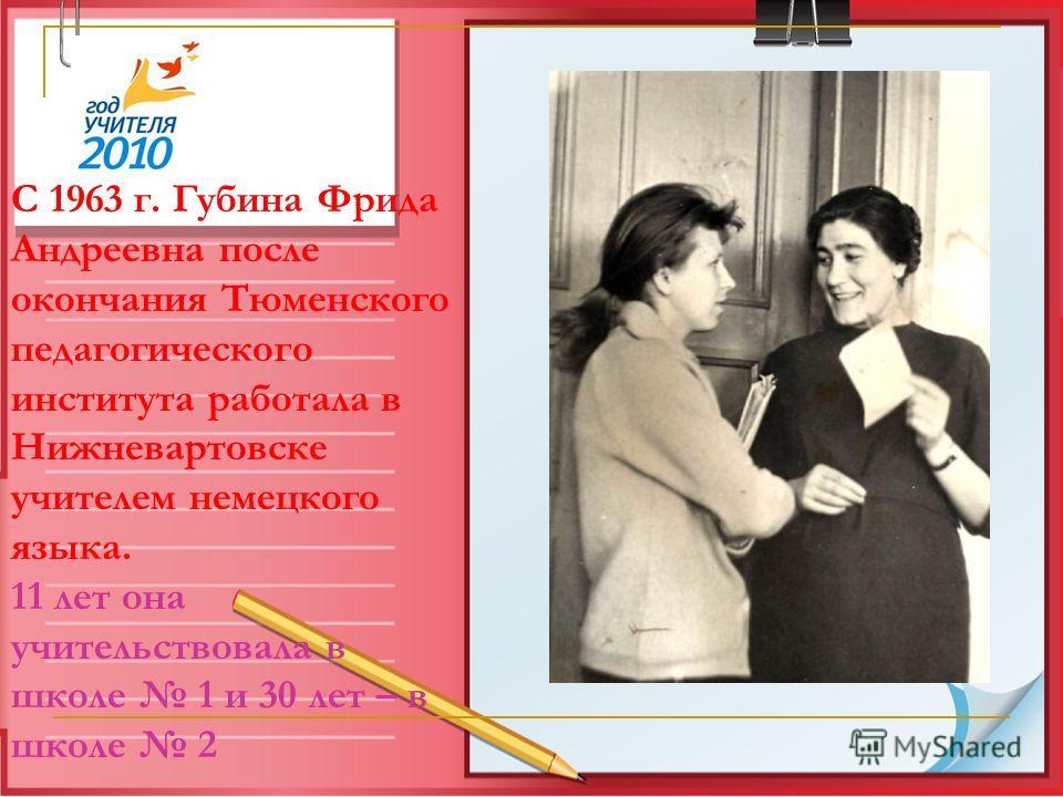 С 1963 г. Губина Фрида Андреевна после окончания Тюменского педагогического института работала в Нижневартовске учителем немецкого языка. 11 лет она учительствовала в школе 1 и 30 лет – в школе 2