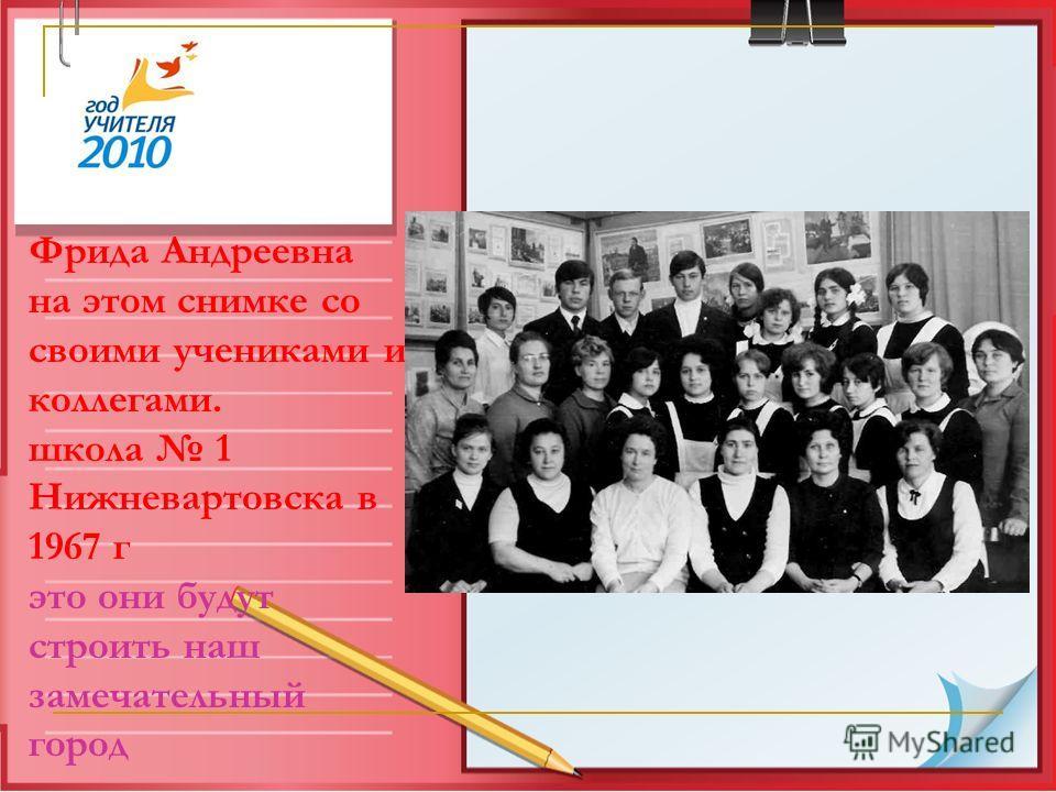 Фрида Андреевна на этом снимке со своими учениками и коллегами. школа 1 Нижневартовска в 1967 г это они будут строить наш замечательный город