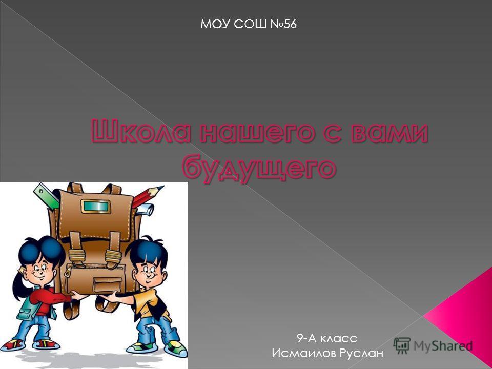 МОУ СОШ 56 9-А класс Исмаилов Руслан