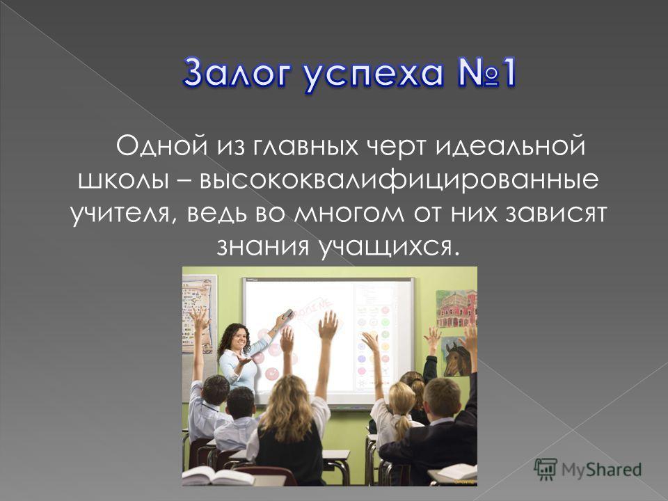 Одной из главных черт идеальной школы – высококвалифицированные учителя, ведь во многом от них зависят знания учащихся.