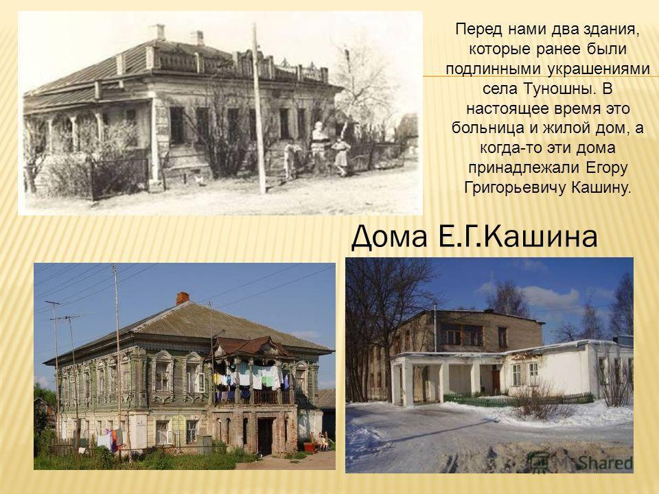 Дома Е.Г.Кашина Перед нами два здания, которые ранее были подлинными украшениями села Туношны. В настоящее время это больница и жилой дом, а когда-то эти дома принадлежали Егору Григорьевичу Кашину.