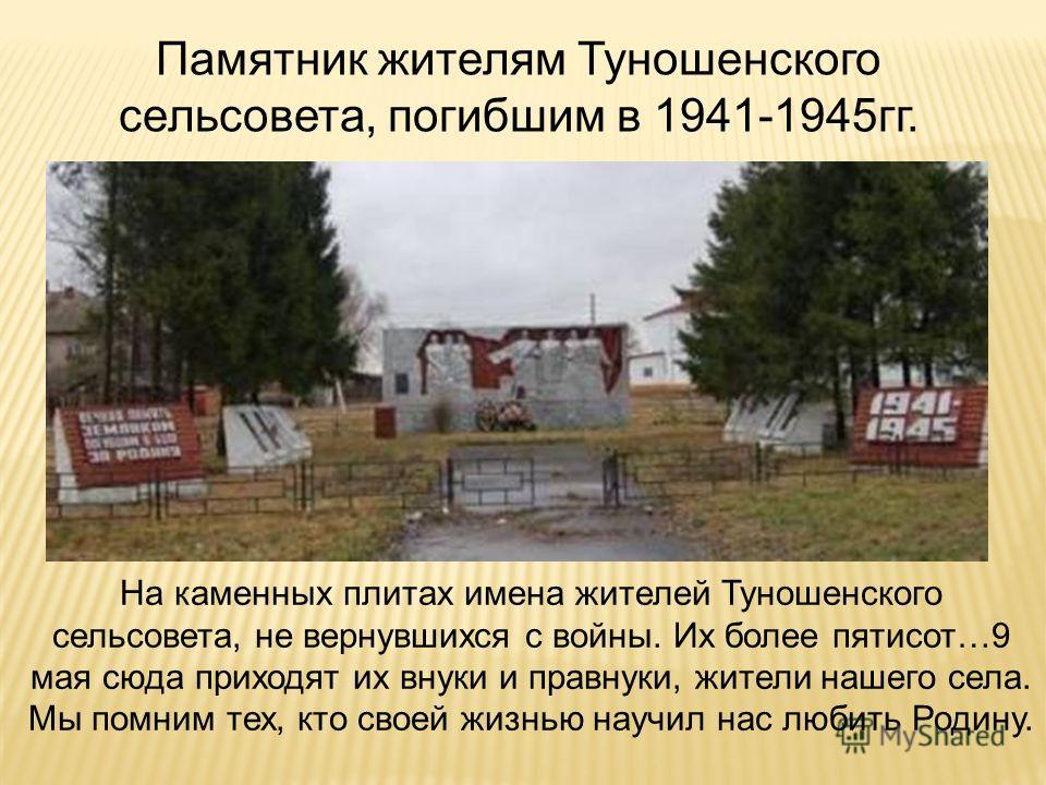 Памятник жителям Туношенского сельсовета, погибшим в 1941-1945гг. На каменных плитах имена жителей Туношенского сельсовета, не вернувшихся с войны. Их более пятисот…9 мая сюда приходят их внуки и правнуки, жители нашего села. Мы помним тех, кто своей