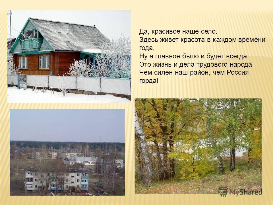 Да, красивое наше село. Здесь живет красота в каждом времени года, Ну а главное было и будет всегда Это жизнь и дела трудового народа Чем силен наш район, чем Россия горда!