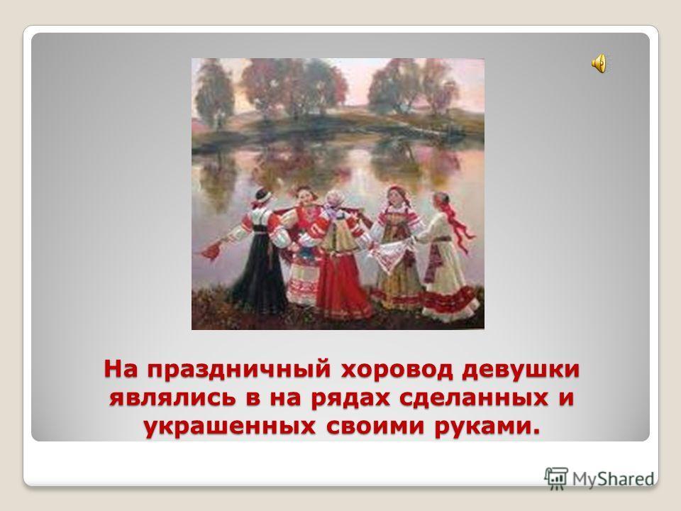 На праздничный хоровод девушки являлись в на рядах сделанных и украшенных своими руками.