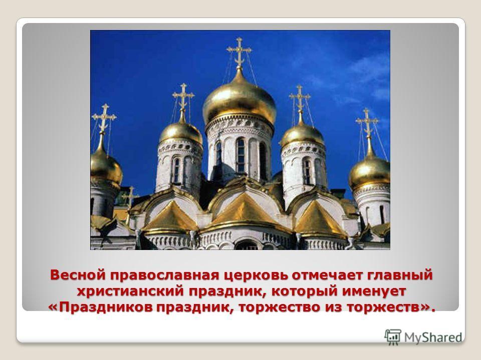 Весной православная церковь отмечает главный христианский праздник, который именует «Праздников праздник, торжество из торжеств».