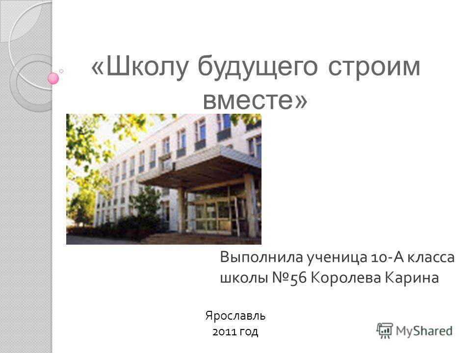 «Школу будущего строим вместе» Выполнила ученица 10- А класса школы 56 Королева Карина Ярославль 2011 год