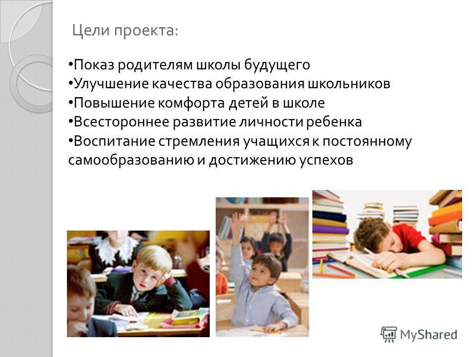 Цели проекта : Показ родителям школы будущего Улучшение качества образования школьников Повышение комфорта детей в школе Всестороннее развитие личности ребенка Воспитание стремления учащихся к постоянному самообразованию и достижению успехов