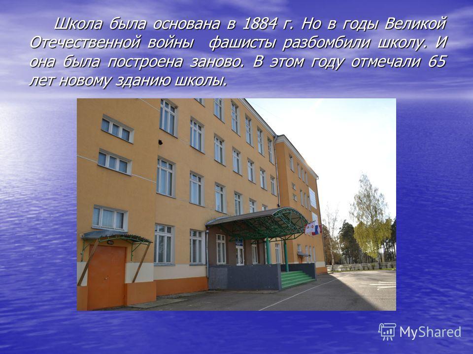 Школа была основана в 1884 г. Но в годы Великой Отечественной войны фашисты разбомбили школу. И она была построена заново. В этом году отмечали 65 лет новому зданию школы. Школа была основана в 1884 г. Но в годы Великой Отечественной войны фашисты ра