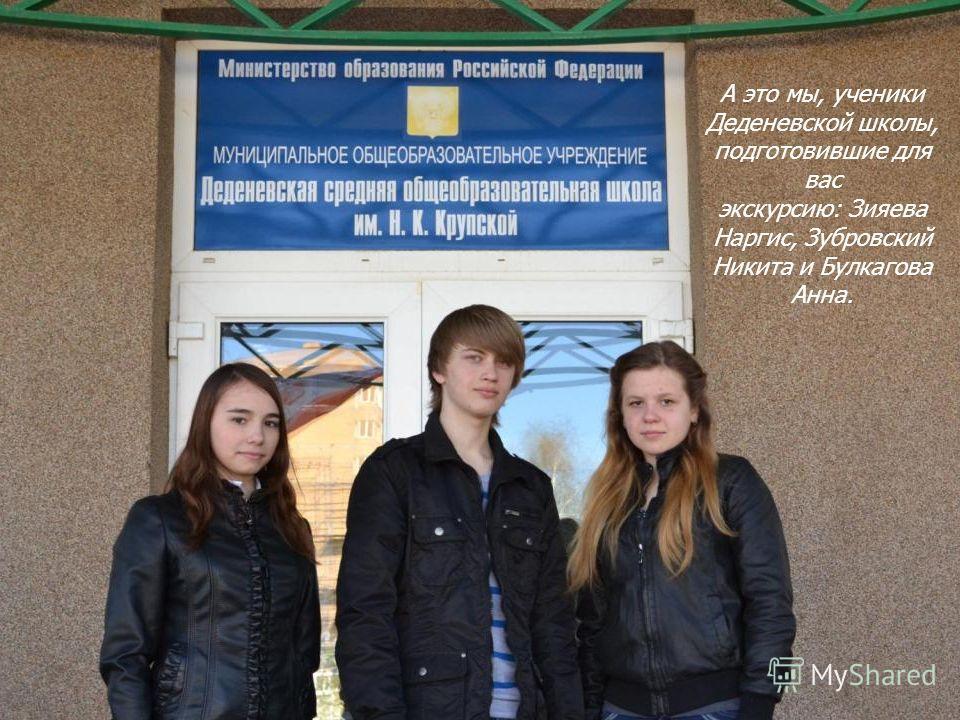 А это мы, ученики Деденевской школы, подготовившие для вас экскурсию: Зияева Наргис, Зубровский Никита и Булкагова Анна.