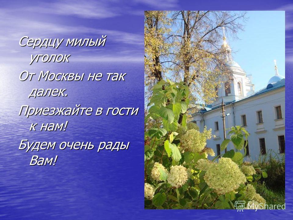 Сердцу милый уголок От Москвы не так далек. Приезжайте в гости к нам! Будем очень рады Вам!