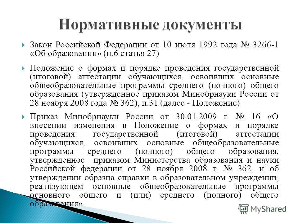 Закон Российской Федерации от 10 июля 1992 года 3266-1 «Об образовании» (п.6 статья 27) Положение о формах и порядке проведения государственной (итоговой) аттестации обучающихся, освоивших основные общеобразовательные программы среднего (полного) общ