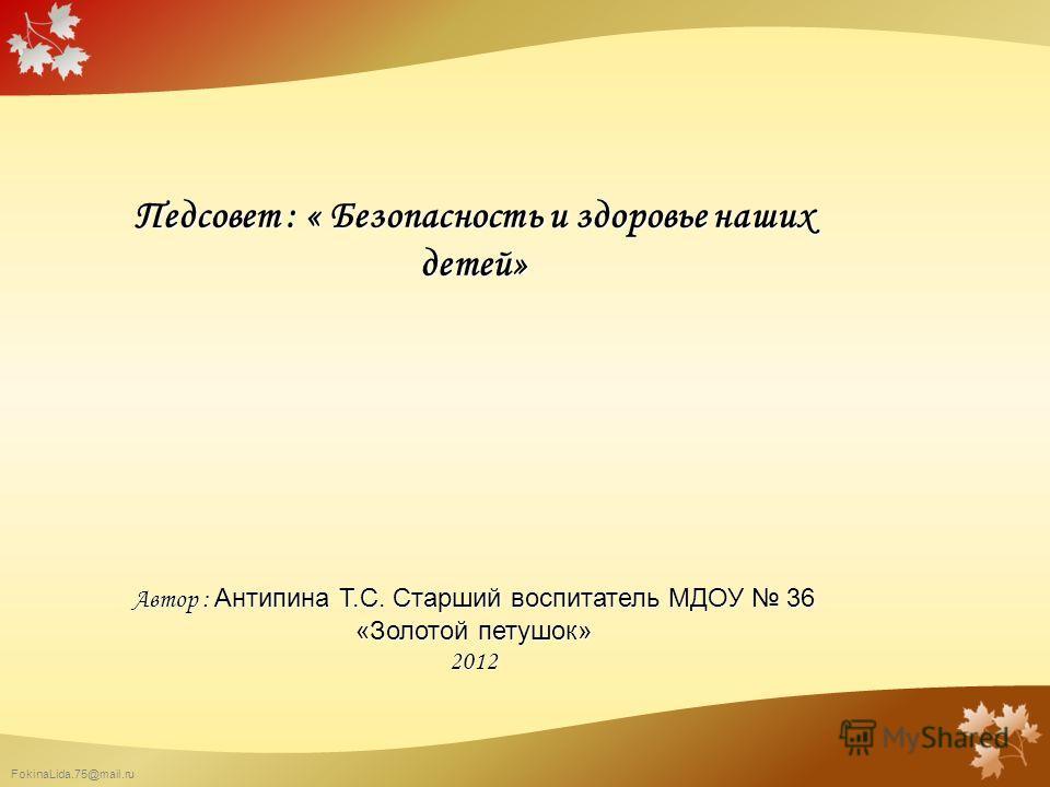 FokinaLida.75@mail.ru Педсовет : « Безопасность и здоровье наших детей» Автор : Антипина Т.С. Старший воспитатель МДОУ 36 «Золотой петушок» 2012