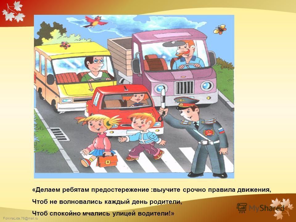 FokinaLida.75@mail.ru «Делаем ребятам предостережение :выучите срочно правила движения, Чтоб не волновались каждый день родители, Чтоб спокойно мчались улицей водители!»