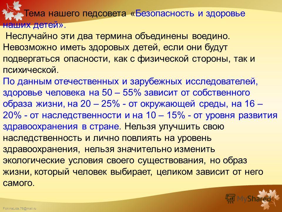 FokinaLida.75@mail.ru Тема нашего педсовета «Безопасность и здоровье наших детей». Неслучайно эти два термина объединены воедино. Невозможно иметь здоровых детей, если они будут подвергаться опасности, как с физической стороны, так и психической. По