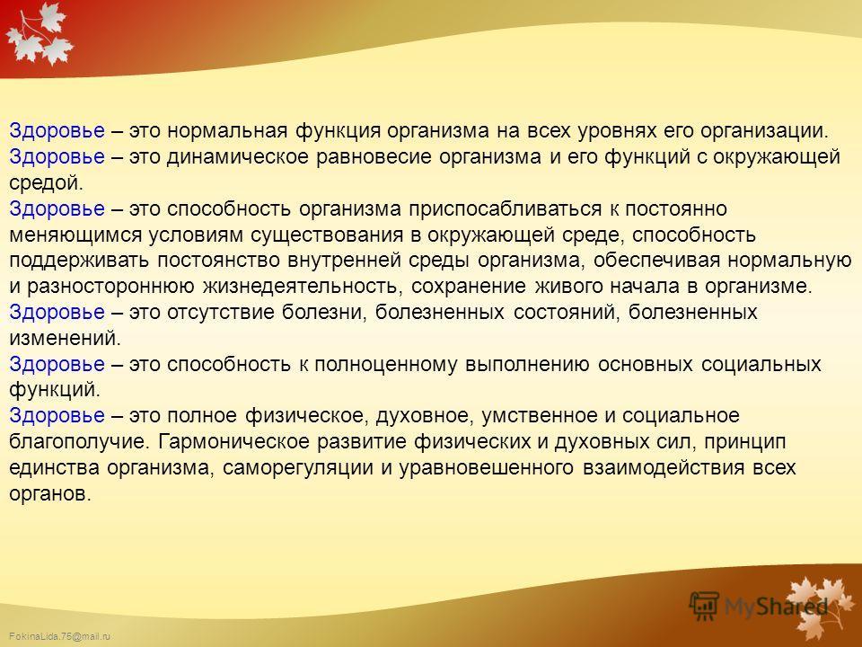 FokinaLida.75@mail.ru Здоровье – это нормальная функция организма на всех уровнях его организации. Здоровье – это динамическое равновесие организма и его функций с окружающей средой. Здоровье – это способность организма приспосабливаться к постоянно