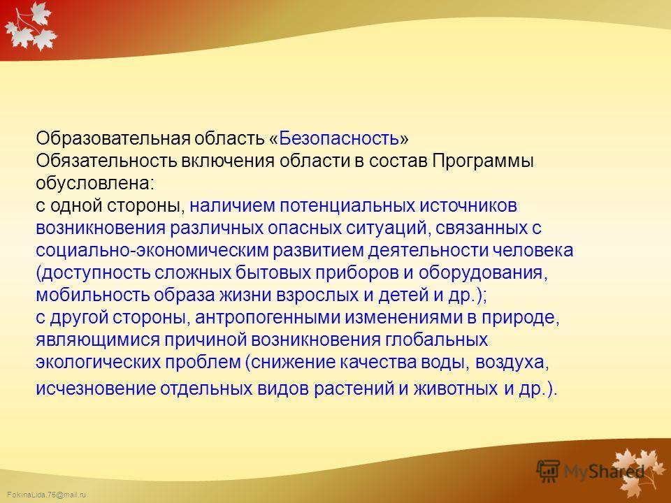 FokinaLida.75@mail.ru Образовательная область «Безопасность» Обязательность включения области в состав Программы обусловлена: с одной стороны, наличием потенциальных источников возникновения различных опасных ситуаций, связанных с социально-экономиче