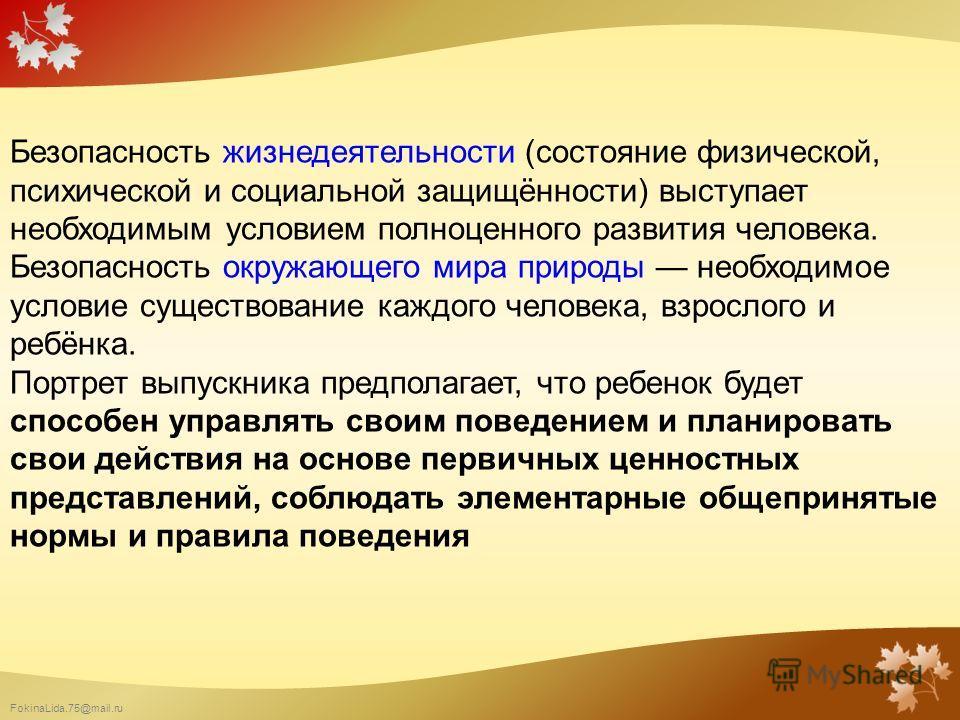 FokinaLida.75@mail.ru Безопасность жизнедеятельности (состояние физической, психической и социальной защищённости) выступает необходимым условием полноценного развития человека. Безопасность окружающего мира природы необходимое условие существование