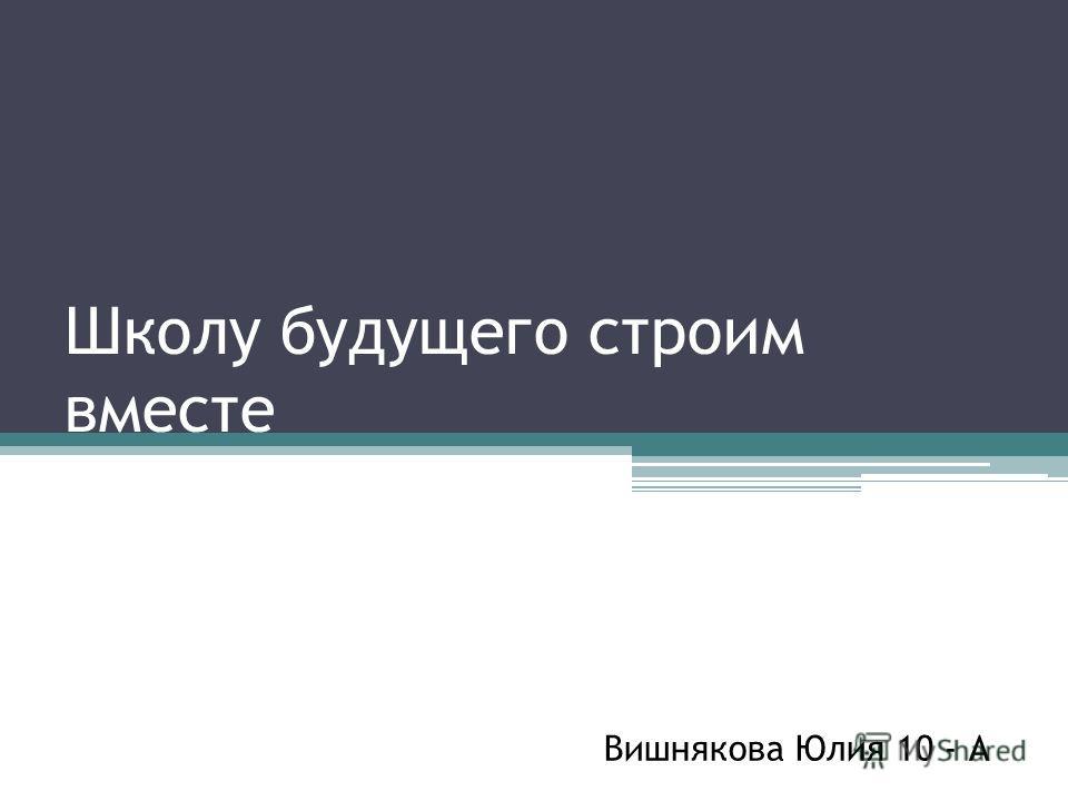 Школу будущего строим вместе Вишнякова Юлия 10 - А