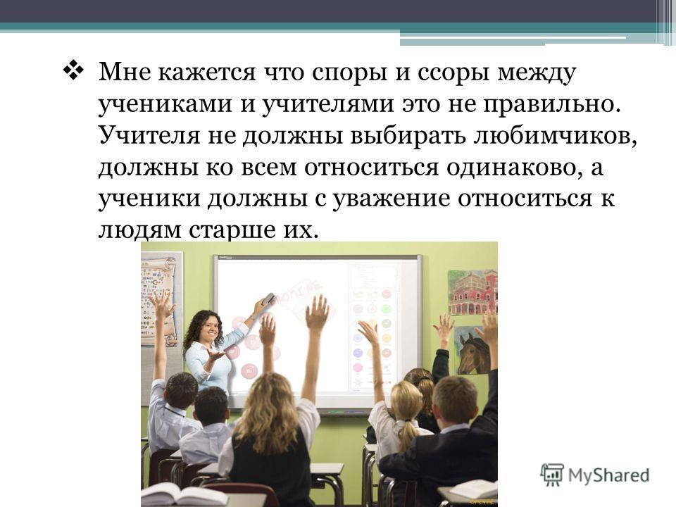 Мне кажется что споры и ссоры между учениками и учителями это не правильно. Учителя не должны выбирать любимчиков, должны ко всем относиться одинаково, а ученики должны с уважение относиться к людям старше их.