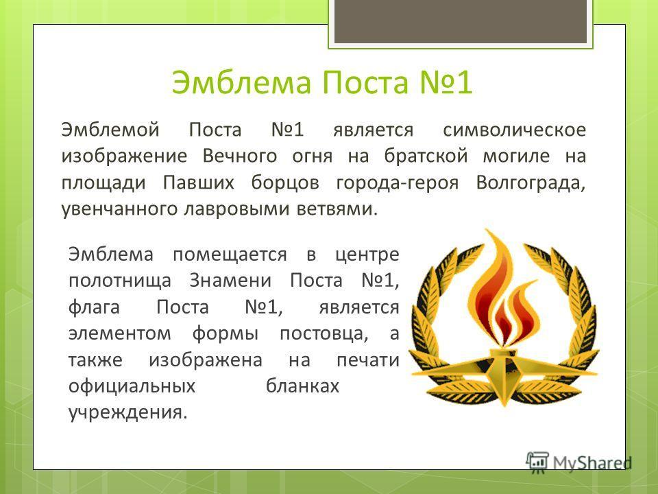 Эмблема Поста 1 Эмблемой Поста 1 является символическое изображение Вечного огня на братской могиле на площади Павших борцов города-героя Волгограда, увенчанного лавровыми ветвями. Эмблема помещается в центре полотнища Знамени Поста 1, флага Поста 1,