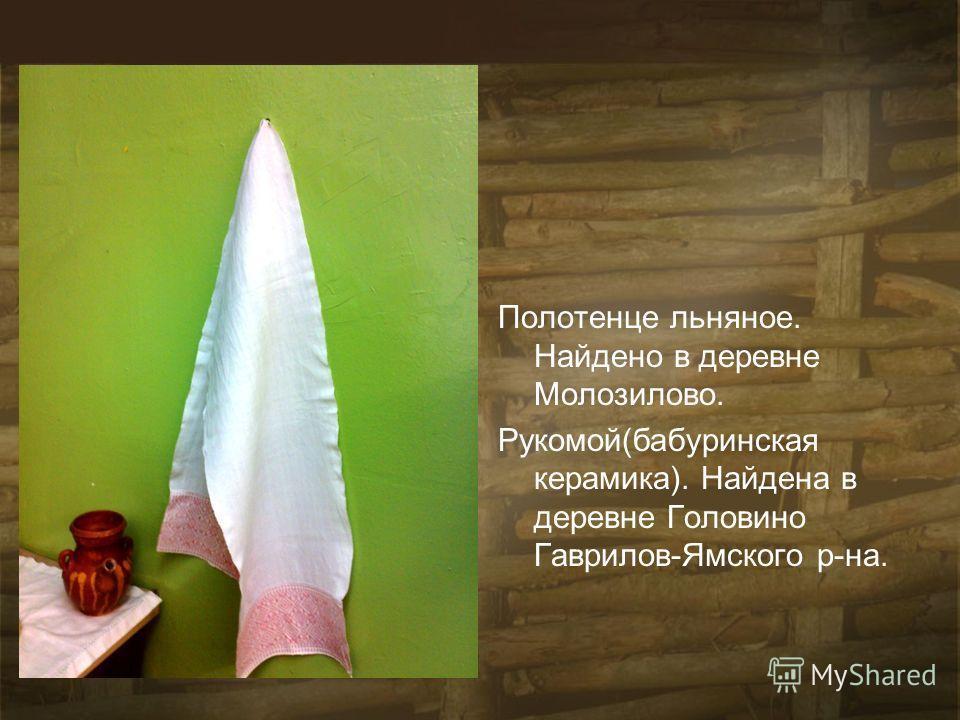 Полотенце льняное. Найдено в деревне Молозилово. Рукомой(бабуринская керамика). Найдена в деревне Головино Гаврилов-Ямского р-на.