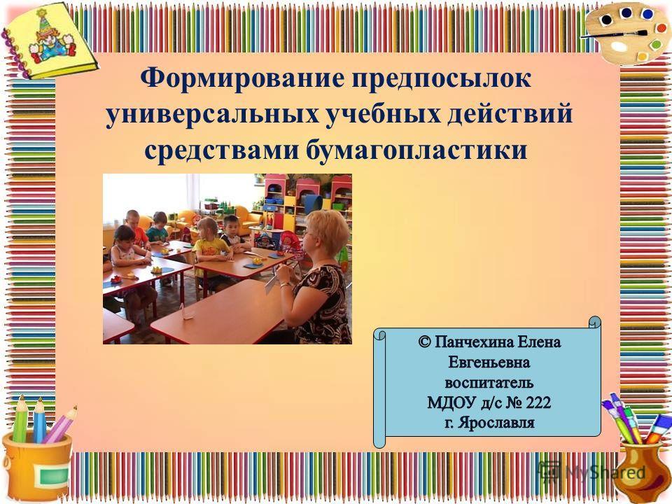 Формирование предпосылок универсальных учебных действий средствами бумагопластики