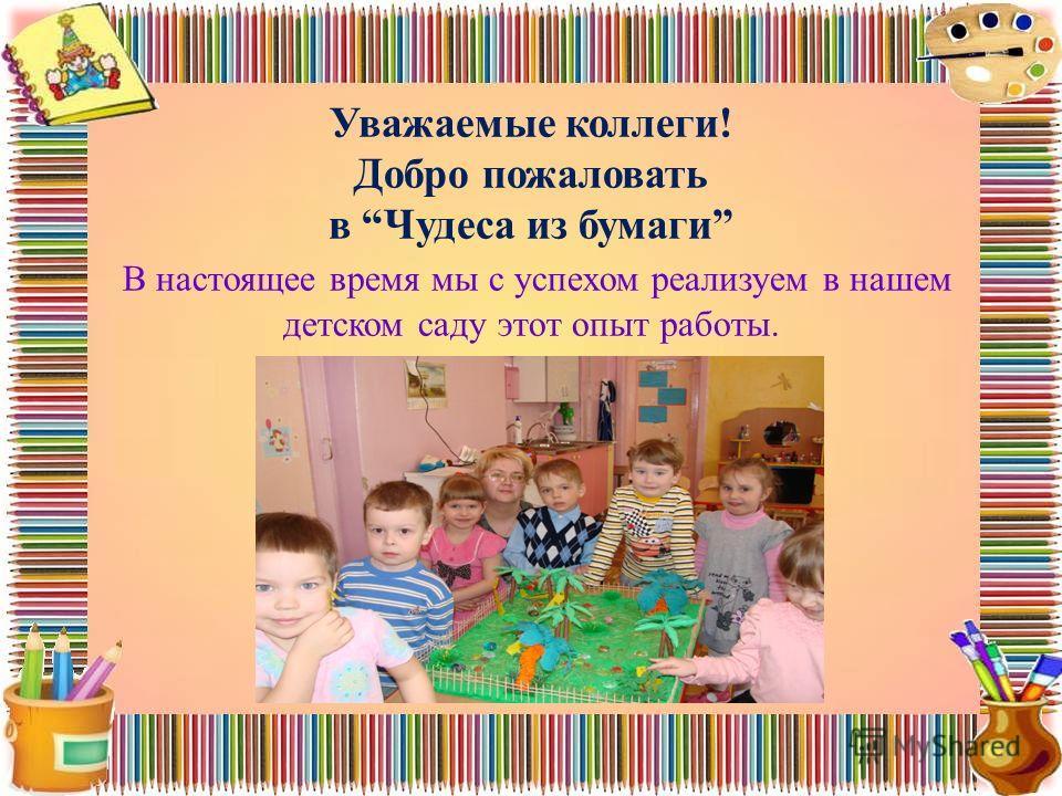 Уважаемые коллеги! Добро пожаловать в Чудеса из бумаги В настоящее время мы с успехом реализуем в нашем детском саду этот опыт работы.
