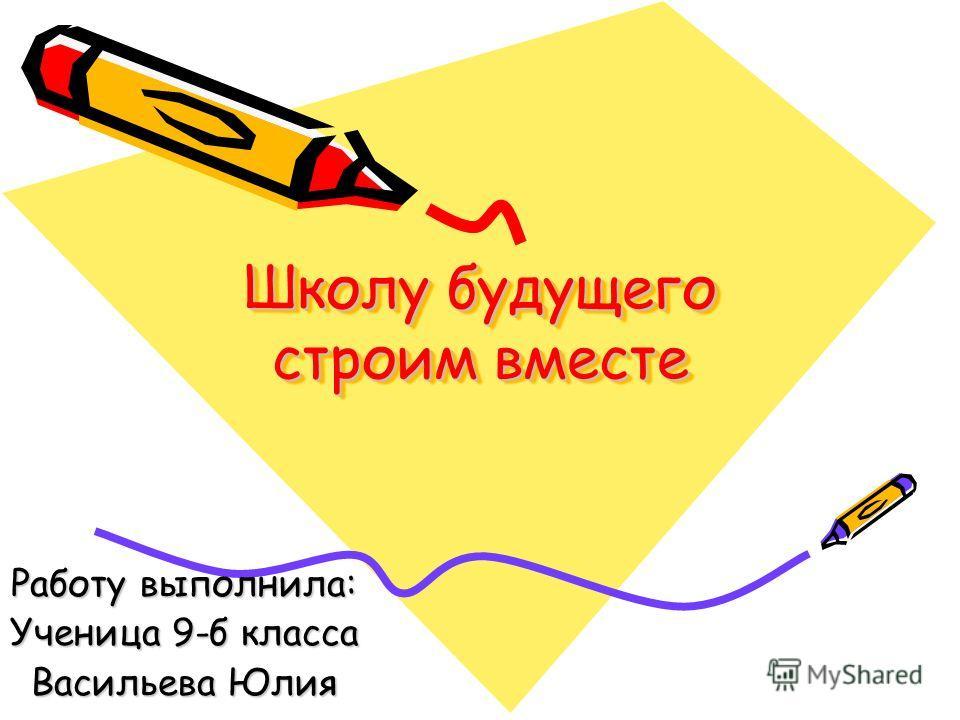 Школу будущего строим вместе Работу выполнила: Ученица 9-б класса Васильева Юлия