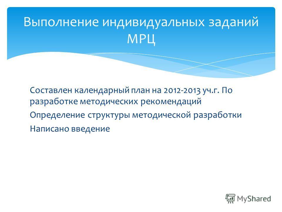 Составлен календарный план на 2012-2013 уч.г. По разработке методических рекомендаций Определение структуры методической разработки Написано введение Выполнение индивидуальных заданий МРЦ