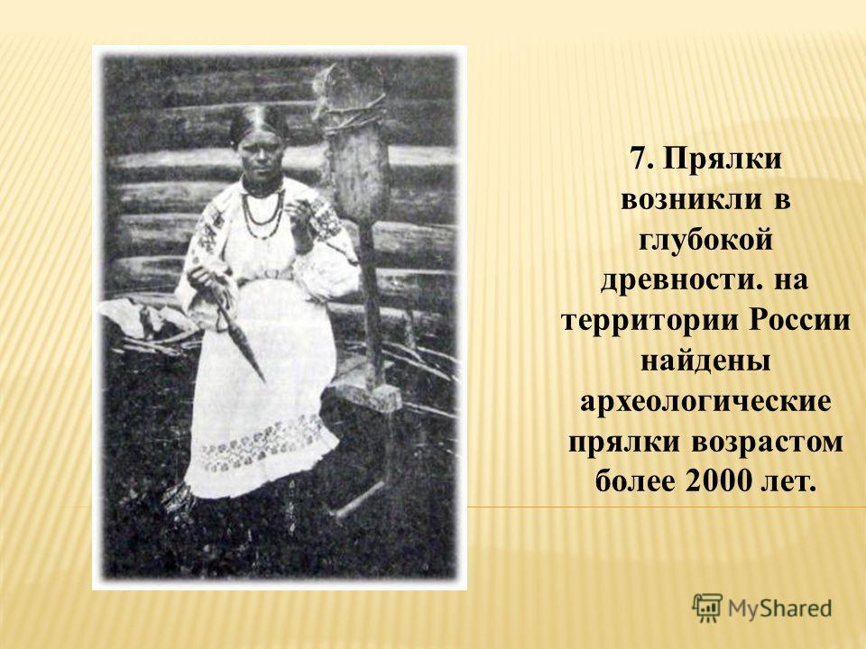 7. Прялки возникли в глубокой древности. на территории России найдены археологические прялки возрастом более 2000 лет.