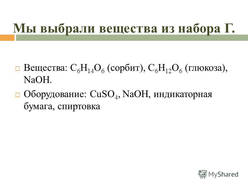Мы выбрали вещества из набора Г. Вещества: C 6 H 14 O 6 (сорбит), C 6 H 12 O 6 (глюкоза), NaOH. Оборудование: CuSO 4, NaOH, индикаторная бумага, спиртовка