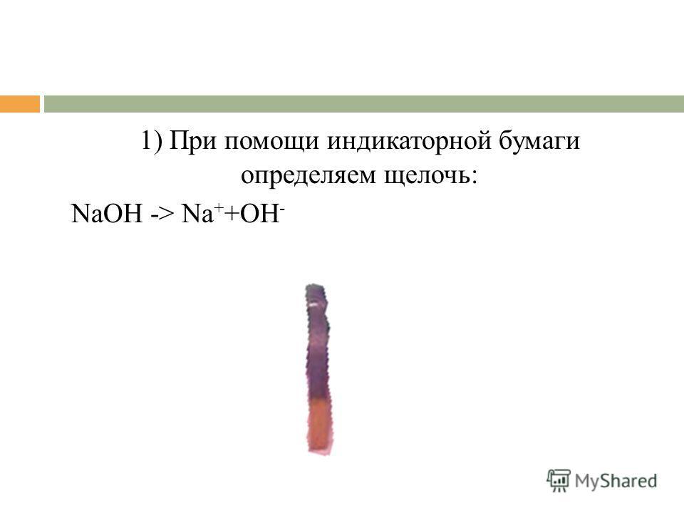 1) При помощи индикаторной бумаги определяем щелочь: NaOH -> Na + +OH -