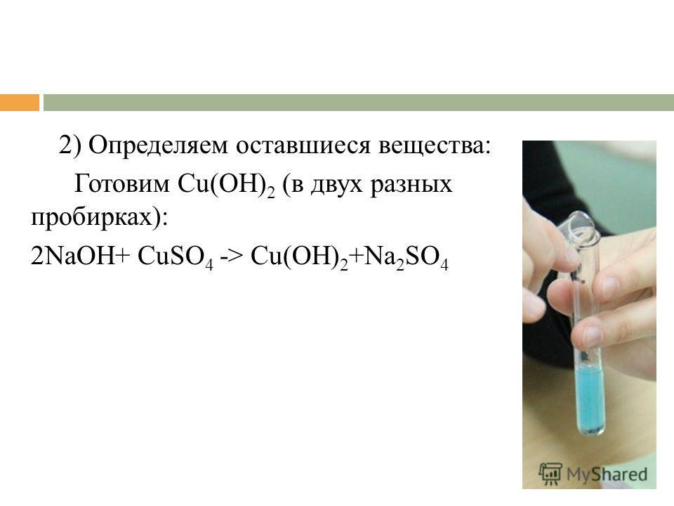 2) Определяем оставшиеся вещества: Готовим Cu(OH) 2 (в двух разных пробирках): 2NaOH+ CuSO 4 -> Cu(OH) 2 +Na 2 SO 4
