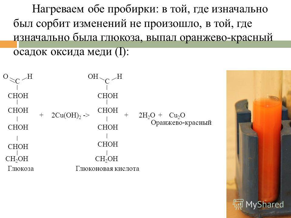 Нагреваем обе пробирки: в той, где изначально был сорбит изменений не произошло, в той, где изначально была глюкоза, выпал оранжево-красный осадок оксида меди (I): С OH CH 2 OH CHOH 2Cu(OH) 2 +-> С OHH CH 2 OH CHOH +2H 2 O ГлюкозаГлюконовая кислота C