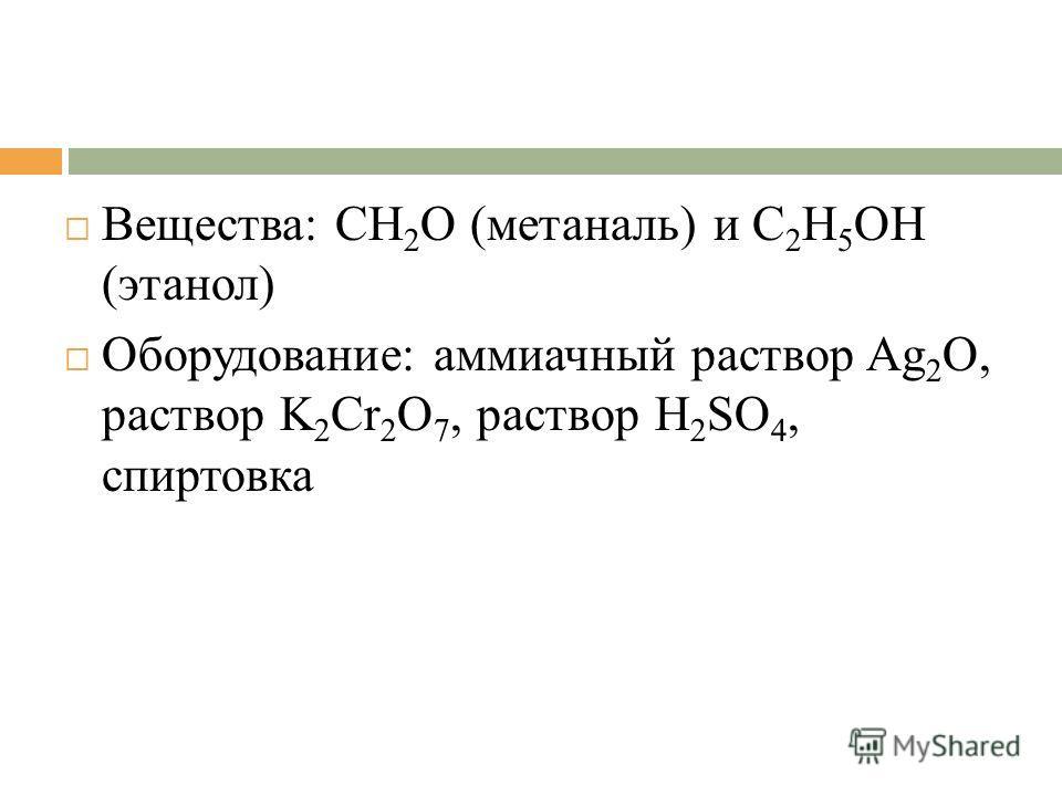 Вещества: CH 2 O (метаналь) и C 2 H 5 OH (этанол) Оборудование: аммиачный раствор Ag 2 O, раствор K 2 Cr 2 O 7, раствор H 2 SO 4, спиртовка