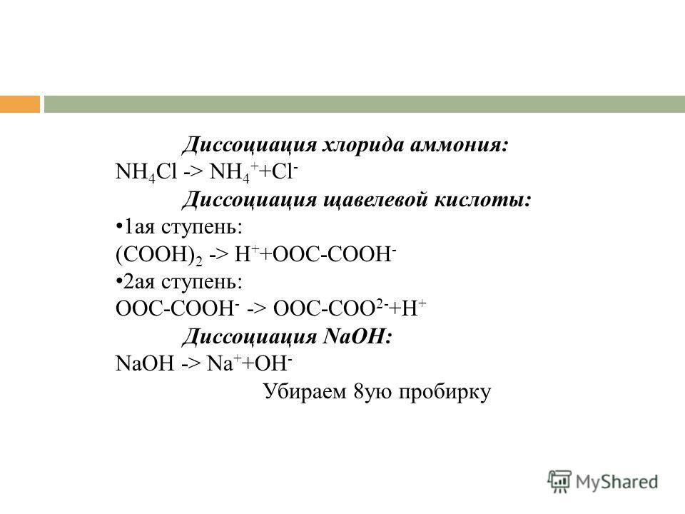 Диссоциация хлорида аммония: NH 4 Cl -> NH 4 + +Cl - Диссоциация щавелевой кислоты: 1ая ступень: (COOH) 2 -> H + +OOC-COOH - 2ая ступень: OOC-COOH - -> OOC-COO 2- +H + Диссоциация NaOH: NaOH -> Na + +OH - Убираем 8ую пробирку