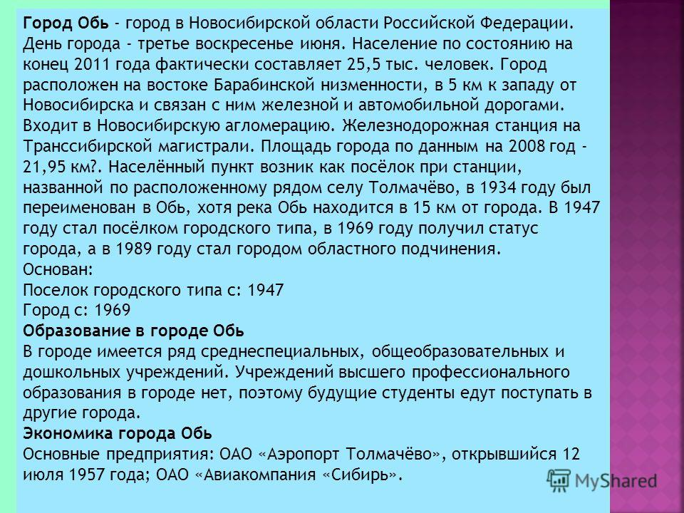 Город Обь - город в Новосибирской области Российской Федерации. День города - третье воскресенье июня. Население по состоянию на конец 2011 года фактически составляет 25,5 тыс. человек. Город расположен на востоке Барабинской низменности, в 5 км к за
