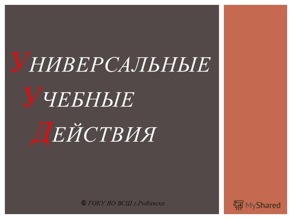 У НИВЕРСАЛЬНЫЕ У ЧЕБНЫЕ Д ЕЙСТВИЯ © ГОКУ ЯО ВСШ г.Рыбинска