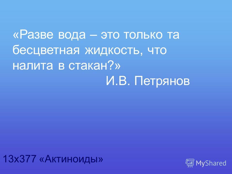 «Разве вода – это только та бесцветная жидкость, что налита в стакан?» И.В. Петрянов 13х377 «Актиноиды»