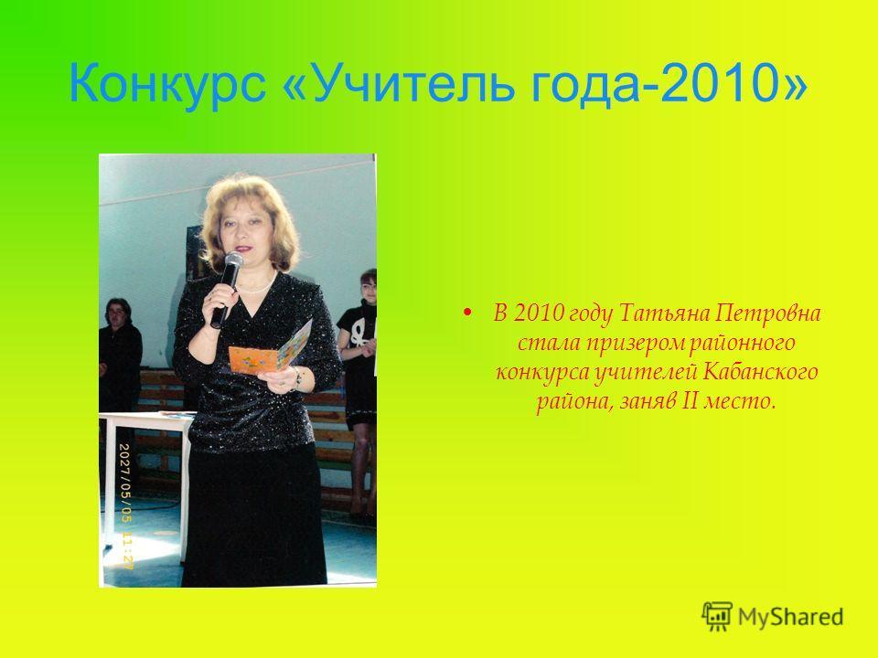 Конкурс «Учитель года-2010» В 2010 году Татьяна Петровна стала призером районного конкурса учителей Кабанского района, заняв II место.
