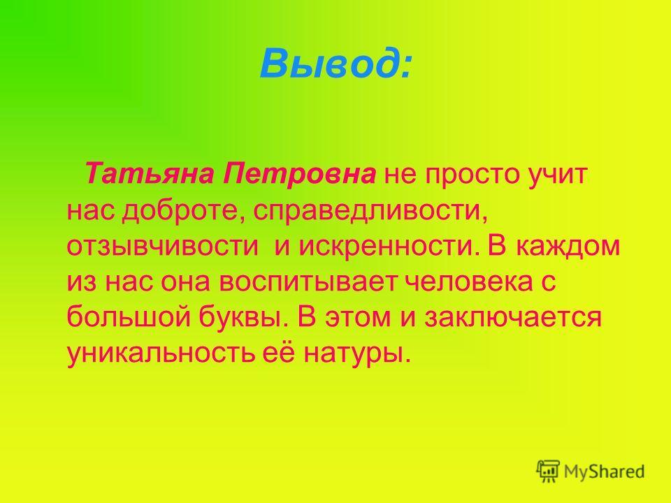 Вывод: Татьяна Петровна не просто учит нас доброте, справедливости, отзывчивости и искренности. В каждом из нас она воспитывает человека с большой буквы. В этом и заключается уникальность её натуры.
