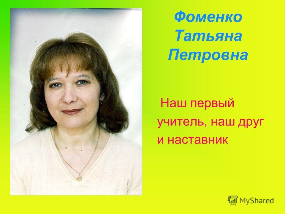 Фоменко Татьяна Петровна Наш первый учитель, наш друг и наставник