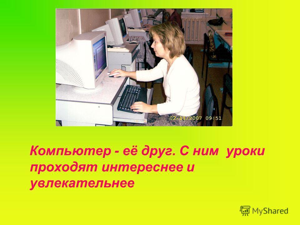 Компьютер - её друг. С ним уроки проходят интереснее и увлекательнее