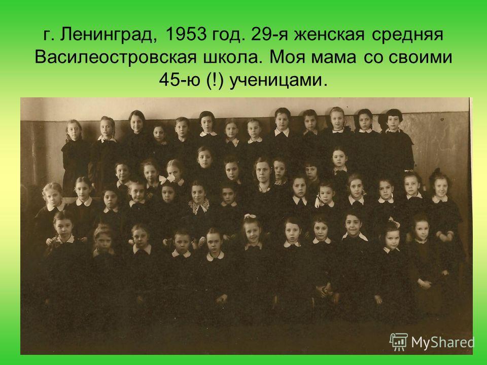 г. Ленинград, 1953 год. 29-я женская средняя Василеостровская школа. Моя мама со своими 45-ю (!) ученицами.