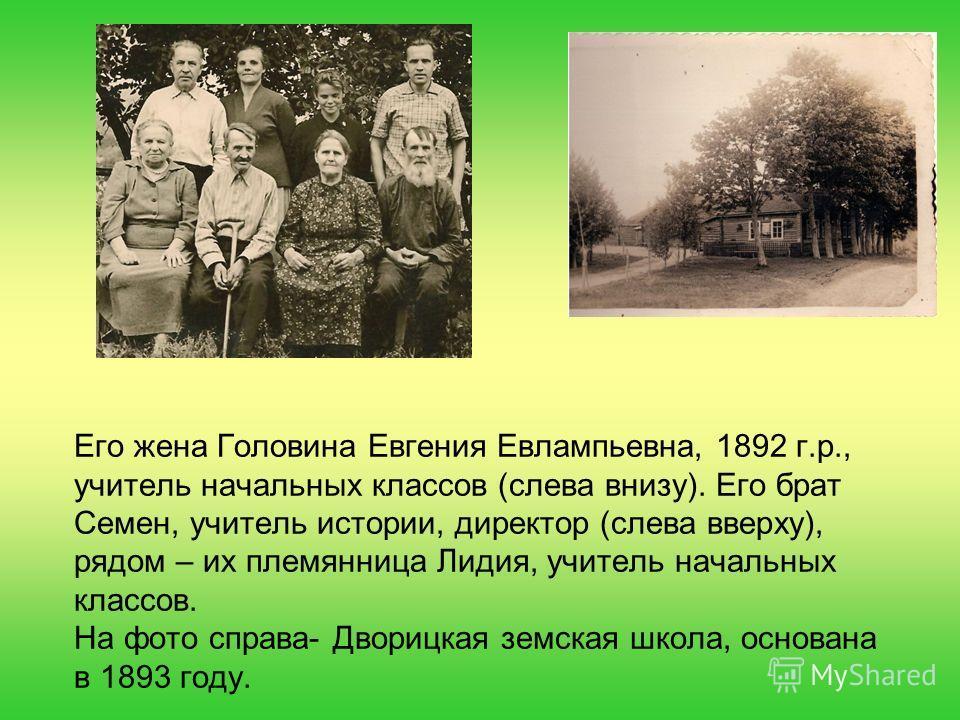 Его жена Головина Евгения Евлампьевна, 1892 г.р., учитель начальных классов (слева внизу). Его брат Семен, учитель истории, директор (слева вверху), рядом – их племянница Лидия, учитель начальных классов. На фото справа- Дворицкая земская школа, осно
