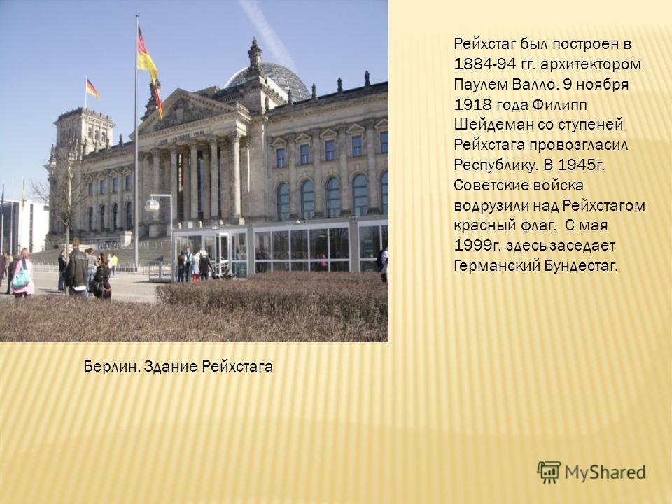 Берлин. Здание Рейхстага Рейхстаг был построен в 1884-94 гг. архитектором Паулем Валло. 9 ноября 1918 года Филипп Шейдеман со ступеней Рейхстага провозгласил Республику. В 1945г. Советские войска водрузили над Рейхстагом красный флаг. С мая 1999г. зд